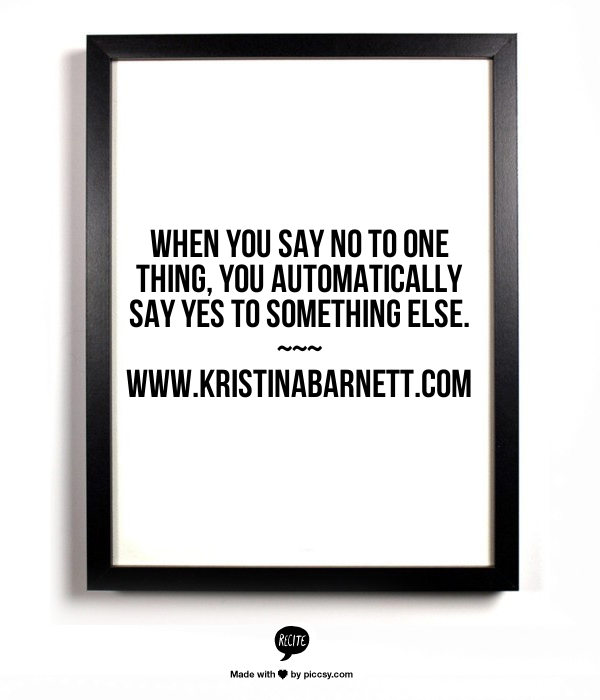 When you say no to one thing, you automatically say yes to something else.
